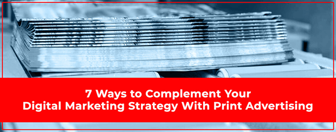 7 Ways to Complement Your Digital Marketing Strategy With Print Advertising