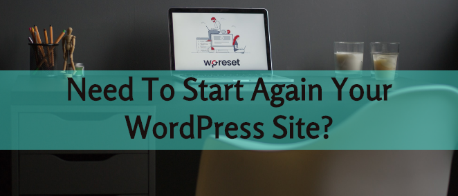 Need To Start Again Your WordPress Site? Here Are The Best Plugins For That
