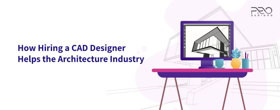 How Hiring a CAD Designer Helps the Architecture Industry